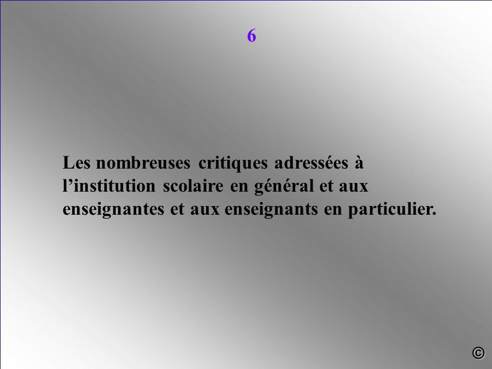 Les nombreuses critiques adressées à l'institution scolaire en général et aux enseignantes et aux enseignants en particulier. 6 ©