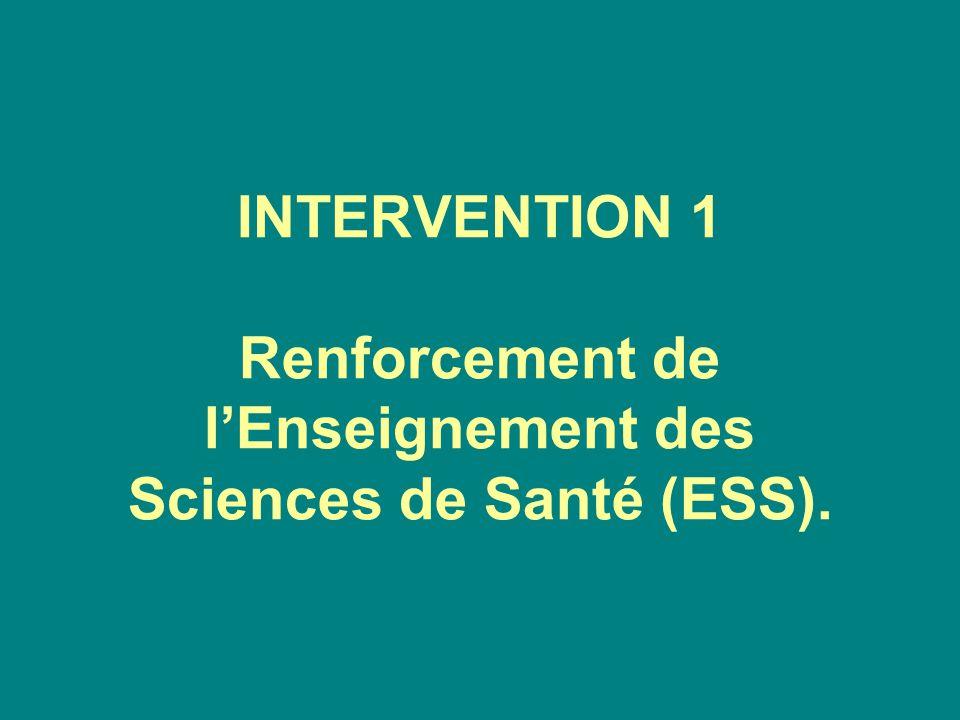 INTERVENTION 1 Renforcement de l'Enseignement des Sciences de Santé (ESS).