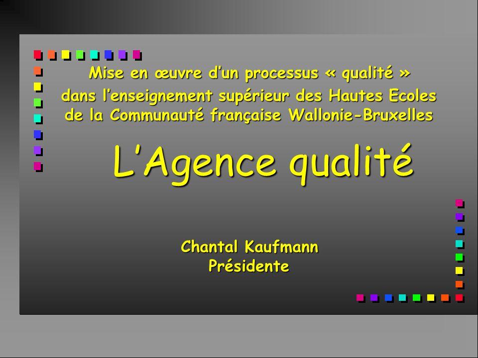 L'Agence qualité Mise en œuvre d'un processus « qualité » dans l'enseignement supérieur des Hautes Ecoles de la Communauté française Wallonie-Bruxelles Chantal Kaufmann Présidente
