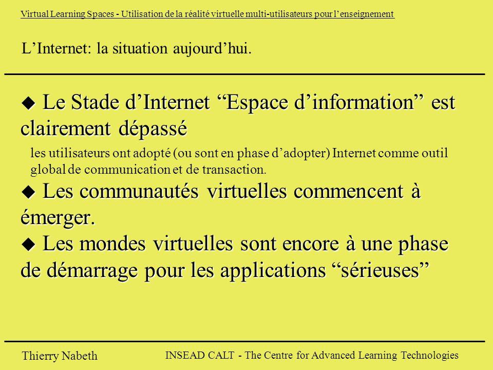 INSEAD CALT - The Centre for Advanced Learning Technologies Thierry Nabeth Virtual Learning Spaces - Utilisation de la réalité virtuelle multi-utilisateurs pour l'enseignement L'Internet: la situation aujourd'hui.