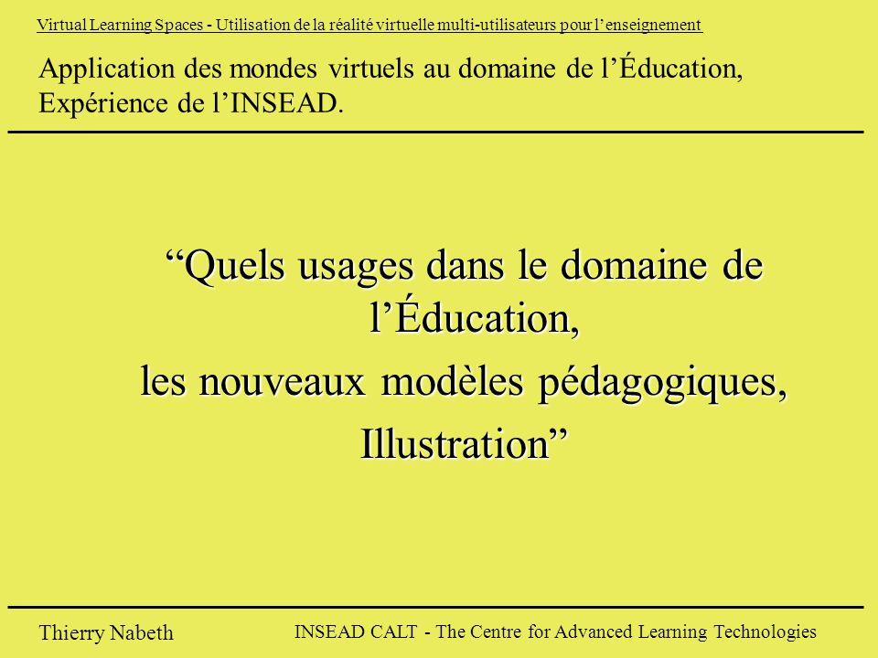 INSEAD CALT - The Centre for Advanced Learning Technologies Thierry Nabeth Virtual Learning Spaces - Utilisation de la réalité virtuelle multi-utilisateurs pour l'enseignement Application des mondes virtuels au domaine de l'Éducation, Expérience de l'INSEAD.