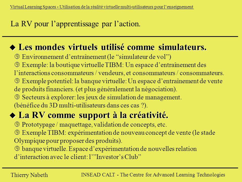 INSEAD CALT - The Centre for Advanced Learning Technologies Thierry Nabeth Virtual Learning Spaces - Utilisation de la réalité virtuelle multi-utilisateurs pour l'enseignement La RV pour l'apprentissage par l'action.