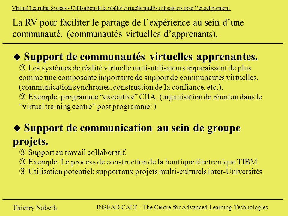 INSEAD CALT - The Centre for Advanced Learning Technologies Thierry Nabeth Virtual Learning Spaces - Utilisation de la réalité virtuelle multi-utilisateurs pour l'enseignement u Support de communautés virtuelles apprenantes.