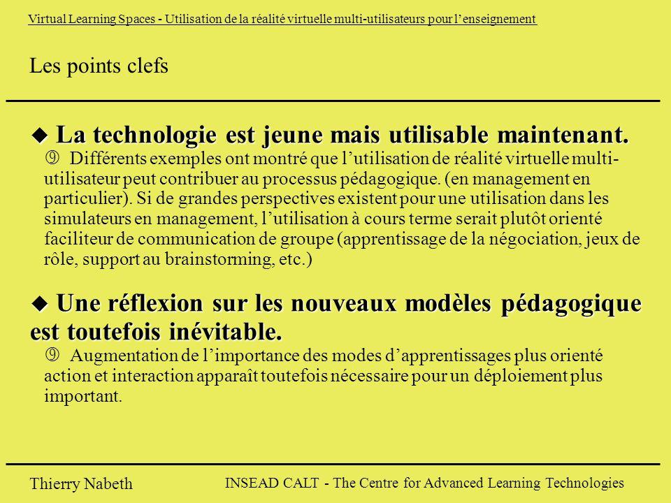 INSEAD CALT - The Centre for Advanced Learning Technologies Thierry Nabeth Virtual Learning Spaces - Utilisation de la réalité virtuelle multi-utilisateurs pour l'enseignement Les points clefs u La technologie est jeune mais utilisable maintenant.
