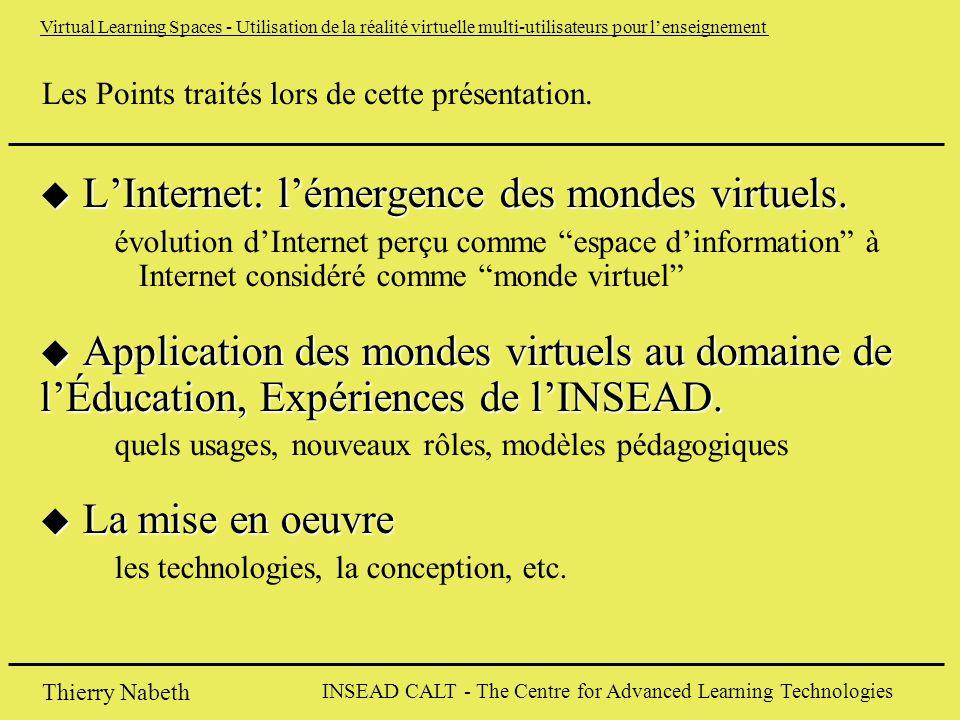 INSEAD CALT - The Centre for Advanced Learning Technologies Thierry Nabeth Virtual Learning Spaces - Utilisation de la réalité virtuelle multi-utilisateurs pour l'enseignement Les Points traités lors de cette présentation.