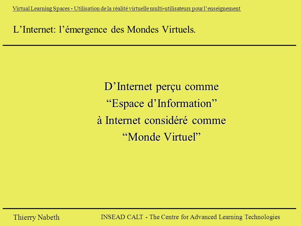 INSEAD CALT - The Centre for Advanced Learning Technologies Thierry Nabeth Virtual Learning Spaces - Utilisation de la réalité virtuelle multi-utilisateurs pour l'enseignement L'Internet: l'émergence des Mondes Virtuels.
