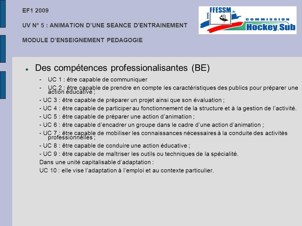 EF1 2009 UV N° 5 : ANIMATION D'UNE SEANCE D ENTRAINEMENT MODULE D'ENSEIGNEMENT PEDAGOGIE Des compétences professionalisantes (BE) -UC 1 : être capable de communiquer -UC 2 : être capable de prendre en compte les caractéristiques des publics pour préparer une action éducative ; - UC 3 : être capable de préparer un projet ainsi que son évaluation ; - UC 4 : être capable de participer au fonctionnement de la structure et à la gestion de l'activité.