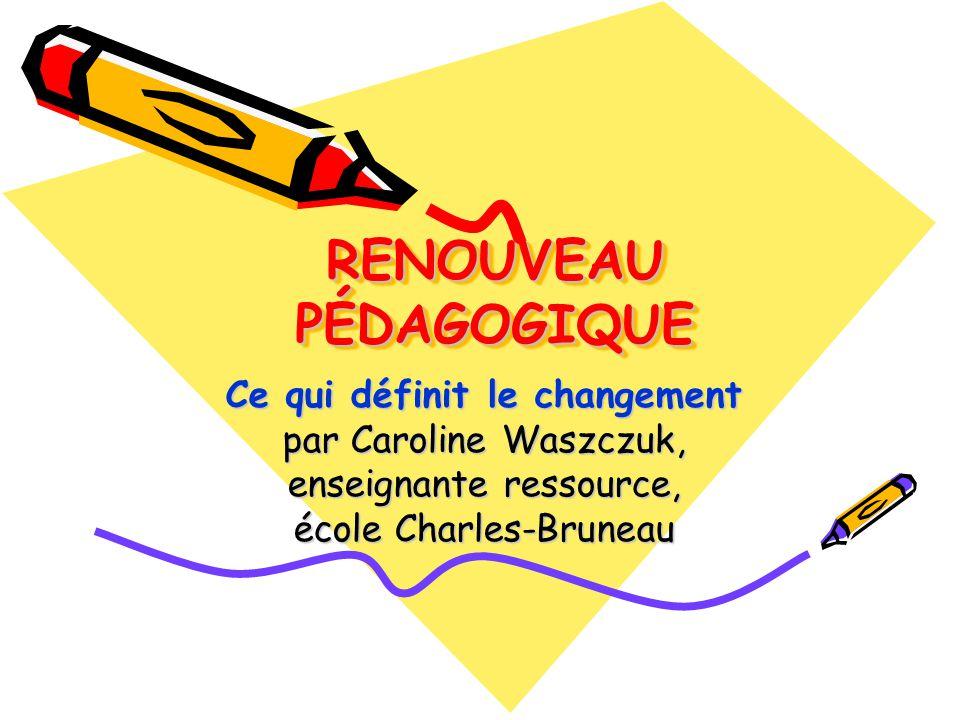 RENOUVEAU PÉDAGOGIQUE Ce qui définit le changement par Caroline Waszczuk, enseignante ressource, école Charles-Bruneau