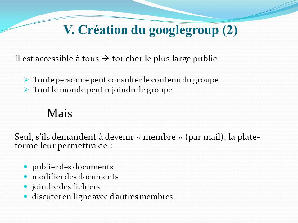 V. Création du googlegroup (2) Il est accessible à tous  toucher le plus large public  Toute personne peut consulter le contenu du groupe  Tout le