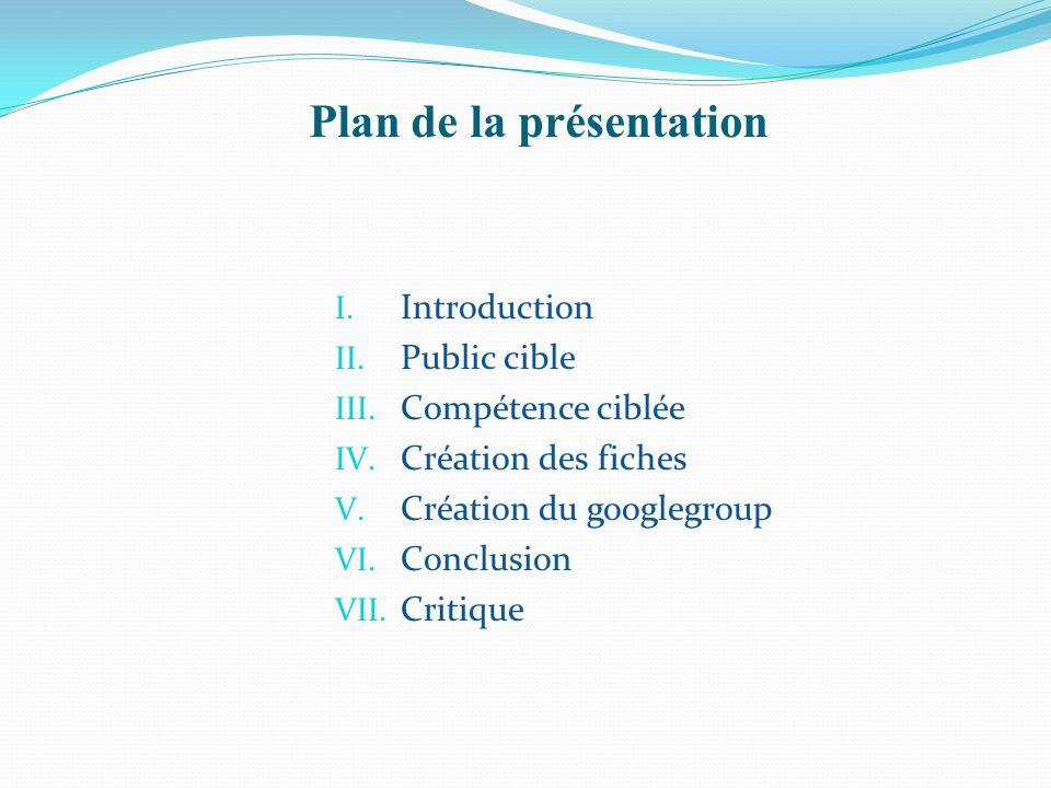 Plan de la présentation I. Introduction II. Public cible III. Compétence ciblée IV. Création des fiches V. Création du googlegroup VI. Conclusion VII.