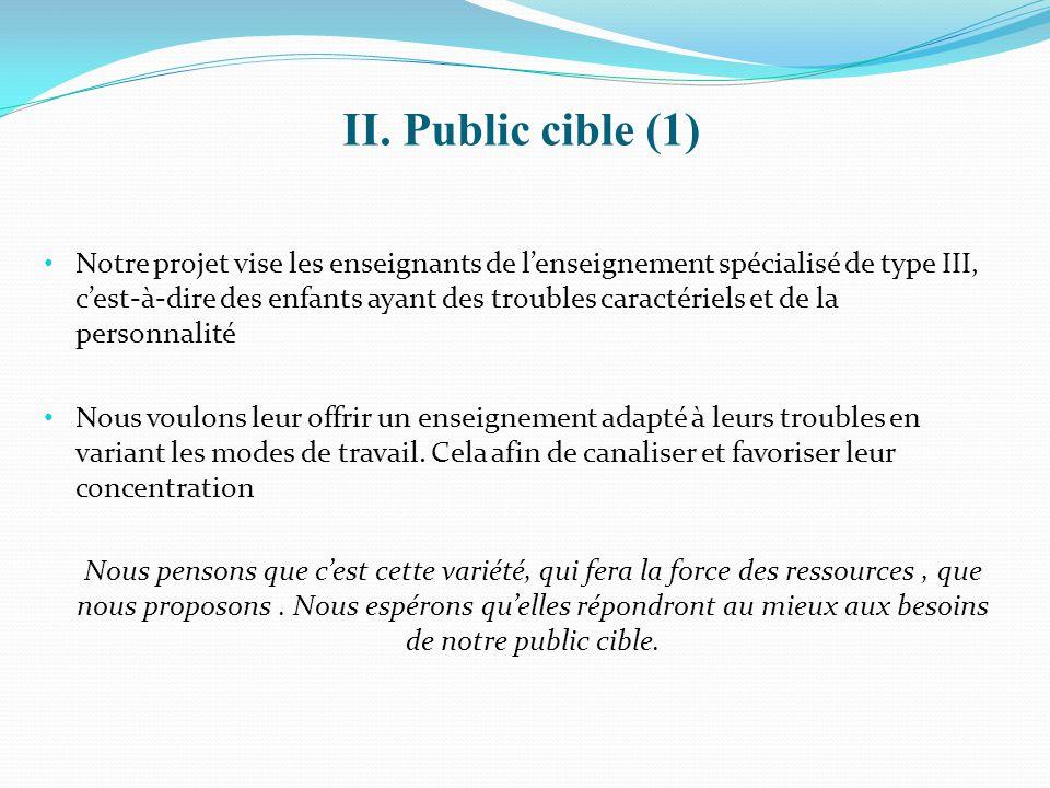 II. Public cible (1) Notre projet vise les enseignants de l'enseignement spécialisé de type III, c'est-à-dire des enfants ayant des troubles caractéri