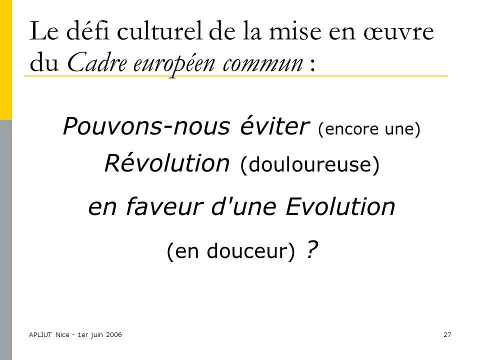 APLIUT Nice - 1er juin 200627 Le défi culturel de la mise en œuvre du Cadre européen commun : Pouvons-nous éviter (encore une) Révolution (douloureuse) en faveur d une Evolution (en douceur)
