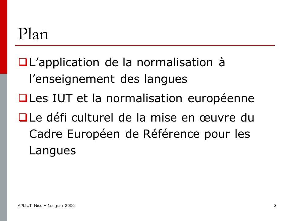 APLIUT Nice - 1er juin 20063 Plan  L'application de la normalisation à l'enseignement des langues  Les IUT et la normalisation européenne  Le défi culturel de la mise en œuvre du Cadre Européen de Référence pour les Langues