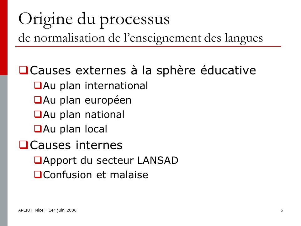 APLIUT Nice - 1er juin 20066 Origine du processus de normalisation de l'enseignement des langues  Causes externes à la sphère éducative  Au plan international  Au plan européen  Au plan national  Au plan local  Causes internes  Apport du secteur LANSAD  Confusion et malaise