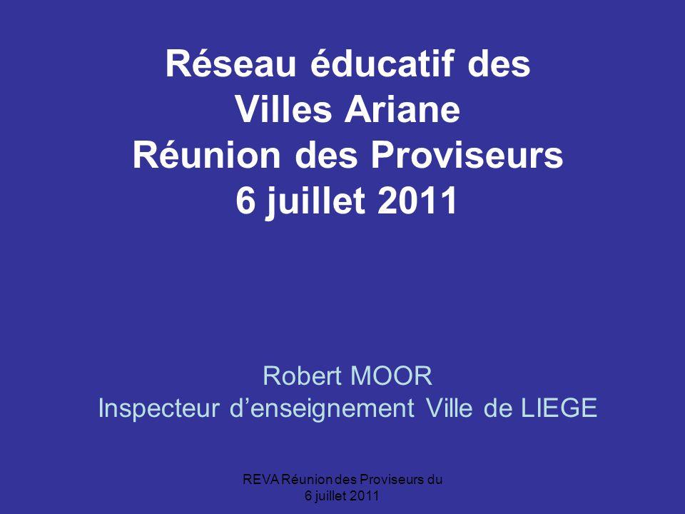 REVA Réunion des Proviseurs du 6 juillet 2011 Réseau éducatif des Villes Ariane Réunion des Proviseurs 6 juillet 2011 Robert MOOR Inspecteur d'enseignement Ville de LIEGE