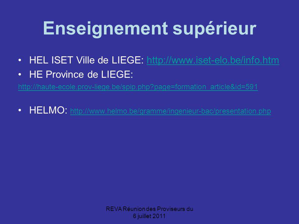 REVA Réunion des Proviseurs du 6 juillet 2011 Enseignement supérieur HEL ISET Ville de LIEGE: http://www.iset-elo.be/info.htmhttp://www.iset-elo.be/info.htm HE Province de LIEGE: http://haute-ecole.prov-liege.be/spip.php?page=formation_article&id=591 HELMO: http://www.helmo.be/gramme/ingenieur-bac/presentation.php http://www.helmo.be/gramme/ingenieur-bac/presentation.php