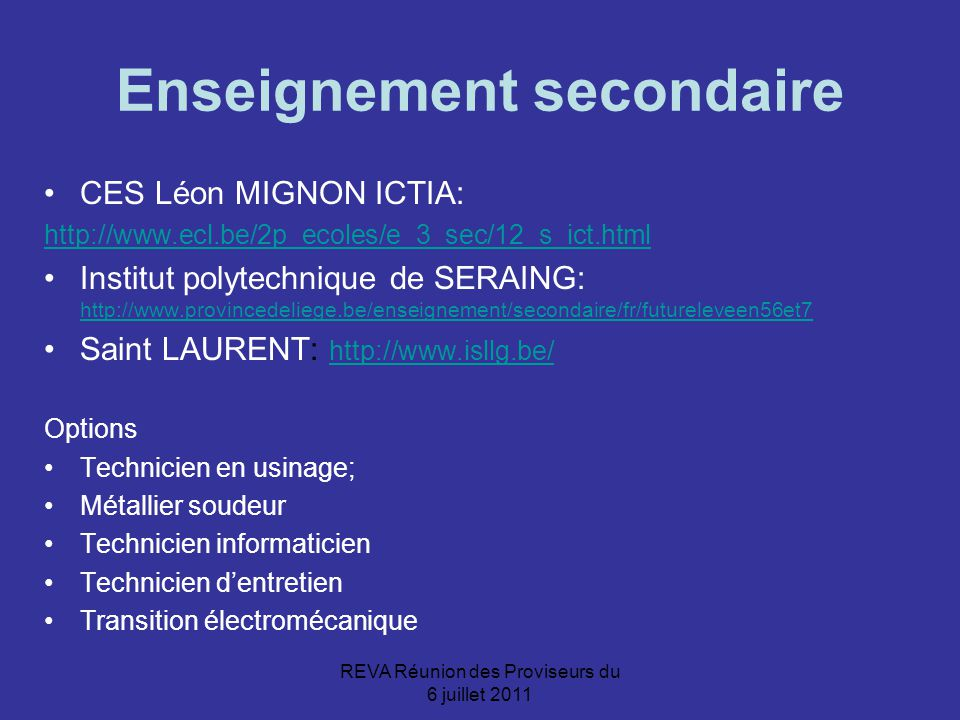 REVA Réunion des Proviseurs du 6 juillet 2011 Enseignement secondaire CES Léon MIGNON ICTIA: http://www.ecl.be/2p_ecoles/e_3_sec/12_s_ict.html Institut polytechnique de SERAING: http://www.provincedeliege.be/enseignement/secondaire/fr/futureleveen56et7 http://www.provincedeliege.be/enseignement/secondaire/fr/futureleveen56et7 Saint LAURENT: http://www.isllg.be/ http://www.isllg.be/ Options Technicien en usinage; Métallier soudeur Technicien informaticien Technicien d'entretien Transition électromécanique