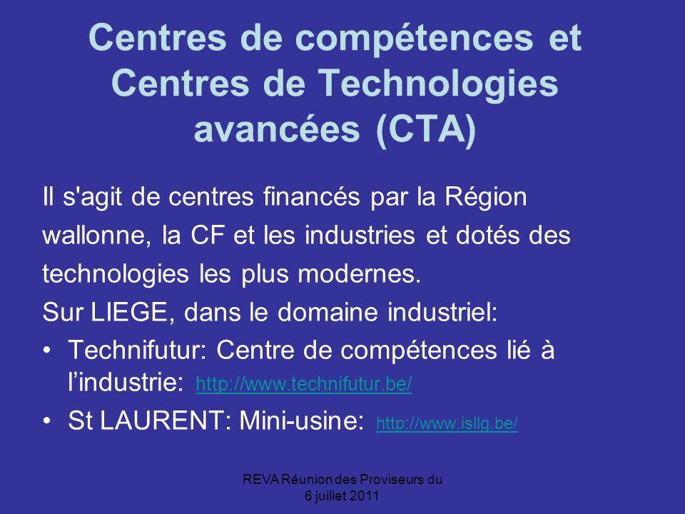 REVA Réunion des Proviseurs du 6 juillet 2011 Centres de compétences et Centres de Technologies avancées (CTA) Il s agit de centres financés par la Région wallonne, la CF et les industries et dotés des technologies les plus modernes.