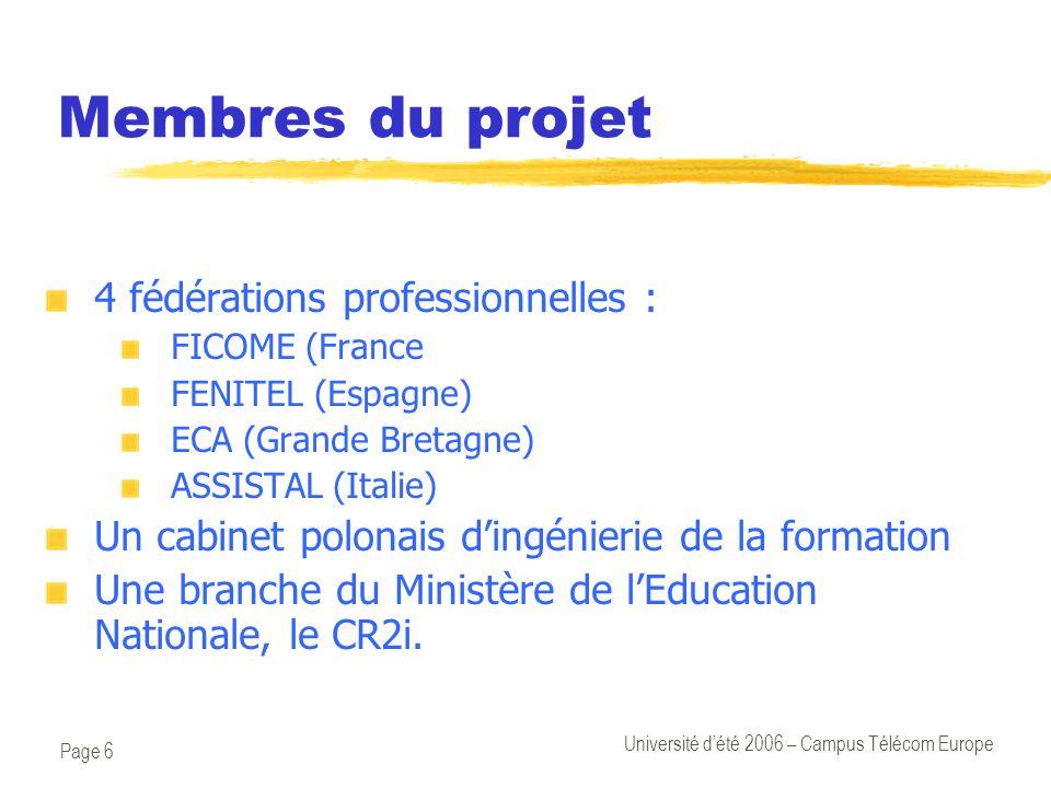 Page 6 Université d'été 2006 – Campus Télécom Europe Membres du projet 4 fédérations professionnelles : FICOME (France FENITEL (Espagne) ECA (Grande Bretagne) ASSISTAL (Italie) Un cabinet polonais d'ingénierie de la formation Une branche du Ministère de l'Education Nationale, le CR2i.