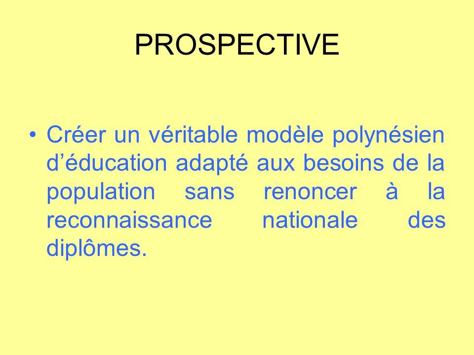 PROSPECTIVE Créer un véritable modèle polynésien d'éducation adapté aux besoins de la population sans renoncer à la reconnaissance nationale des diplô