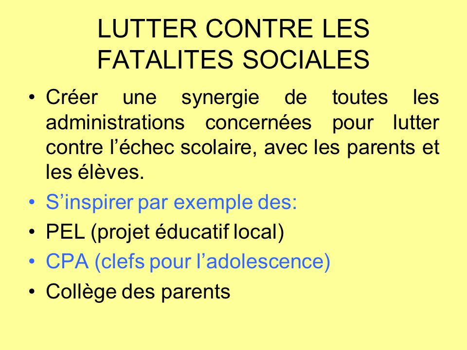 LUTTER CONTRE LES FATALITES SOCIALES Créer une synergie de toutes les administrations concernées pour lutter contre l'échec scolaire, avec les parents