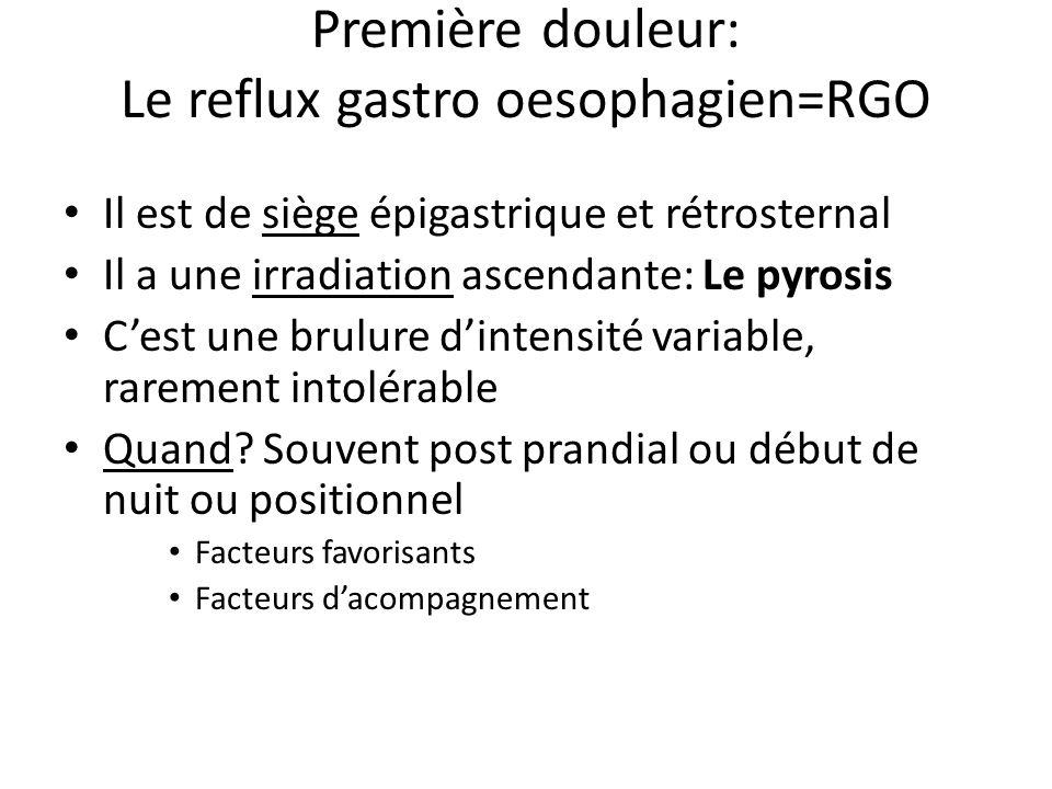 Première douleur: Le reflux gastro oesophagien=RGO Il est de siège épigastrique et rétrosternal Il a une irradiation ascendante: Le pyrosis C'est une