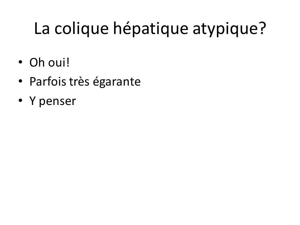 La colique hépatique atypique? Oh oui! Parfois très égarante Y penser