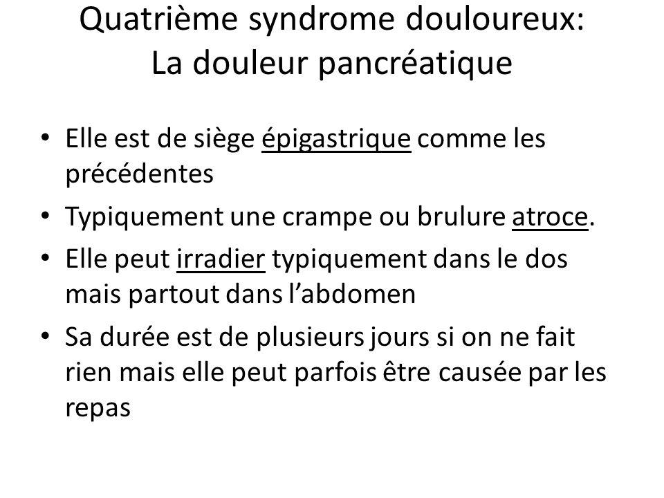 Quatrième syndrome douloureux: La douleur pancréatique Elle est de siège épigastrique comme les précédentes Typiquement une crampe ou brulure atroce.