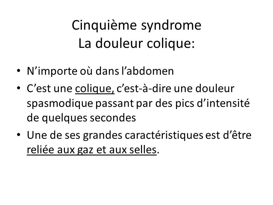 Cinquième syndrome La douleur colique: N'importe où dans l'abdomen C'est une colique, c'est-à-dire une douleur spasmodique passant par des pics d'inte