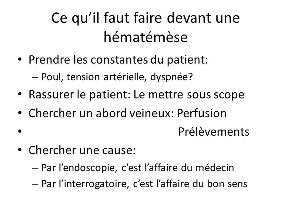 Ce qu'il faut faire devant une hématémèse Prendre les constantes du patient: – Poul, tension artérielle, dyspnée? Rassurer le patient: Le mettre sous