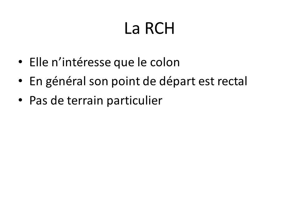 La RCH Elle n'intéresse que le colon En général son point de départ est rectal Pas de terrain particulier