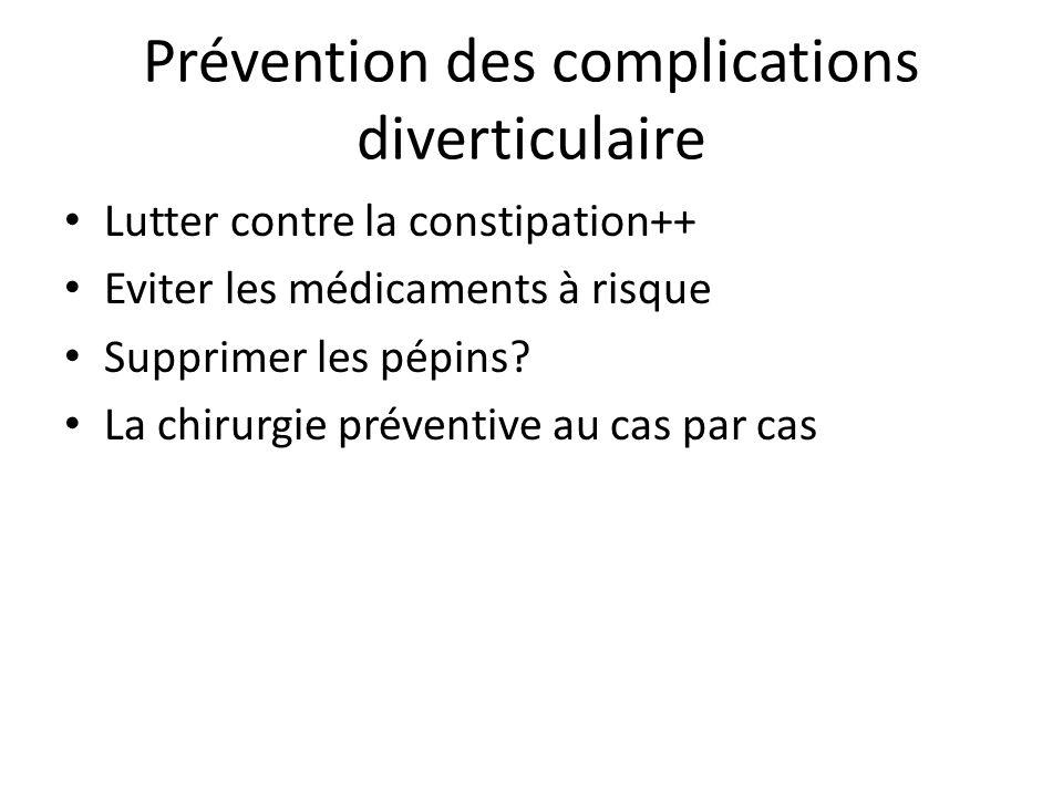 Prévention des complications diverticulaire Lutter contre la constipation++ Eviter les médicaments à risque Supprimer les pépins? La chirurgie prévent
