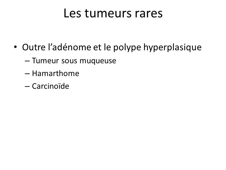 Les tumeurs rares Outre l'adénome et le polype hyperplasique – Tumeur sous muqueuse – Hamarthome – Carcinoïde