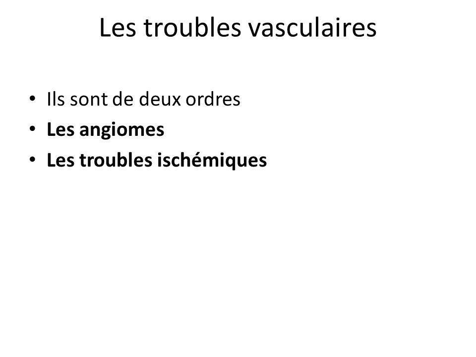 Les troubles vasculaires Ils sont de deux ordres Les angiomes Les troubles ischémiques