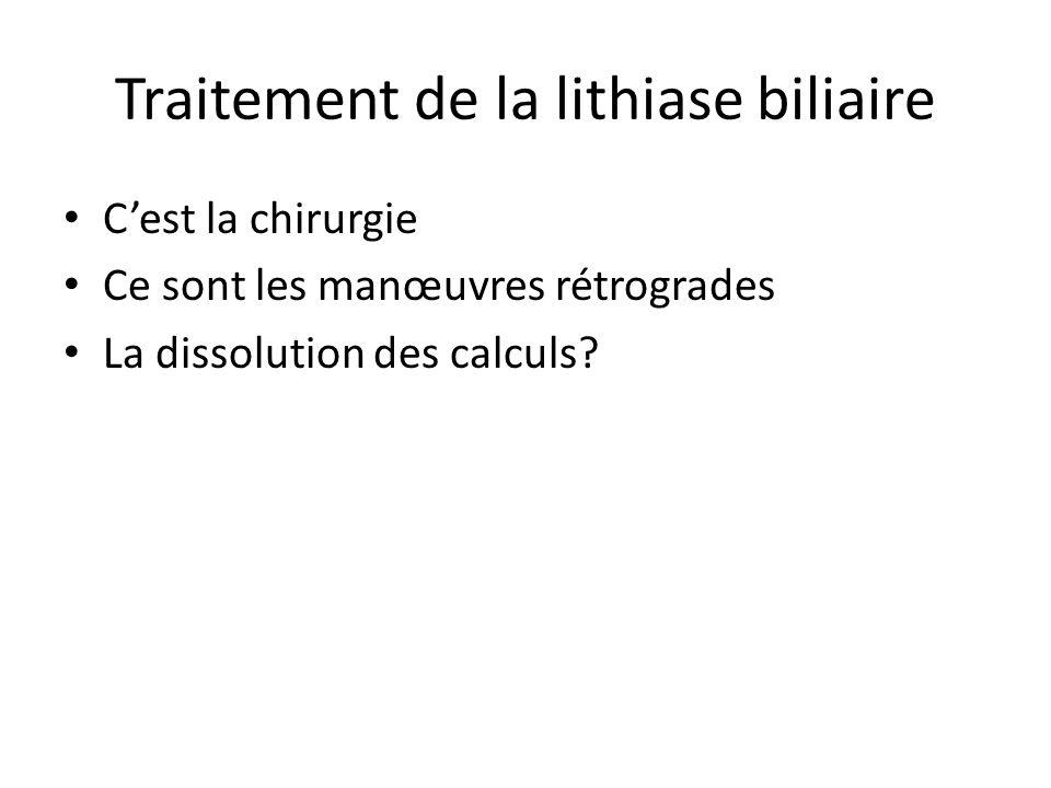 Traitement de la lithiase biliaire C'est la chirurgie Ce sont les manœuvres rétrogrades La dissolution des calculs?