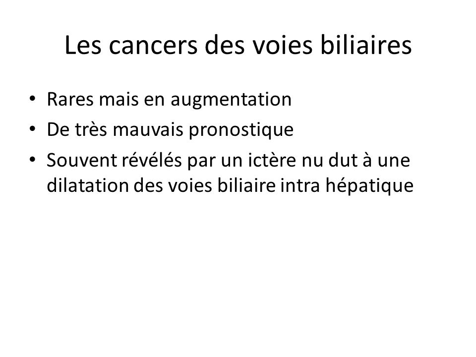 Les cancers des voies biliaires Rares mais en augmentation De très mauvais pronostique Souvent révélés par un ictère nu dut à une dilatation des voies