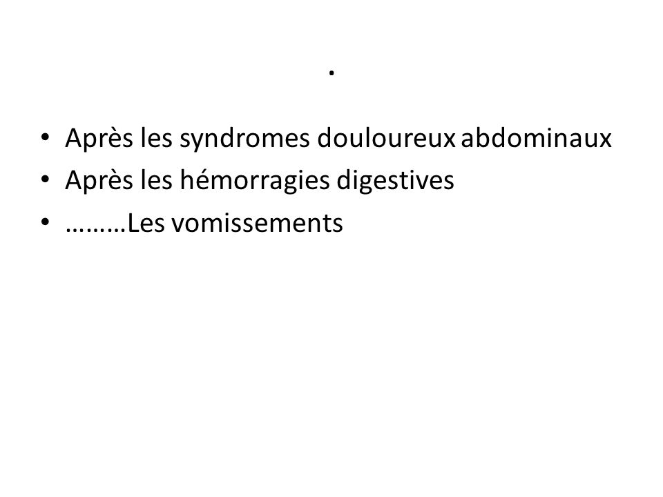 . Après les syndromes douloureux abdominaux Après les hémorragies digestives ………Les vomissements
