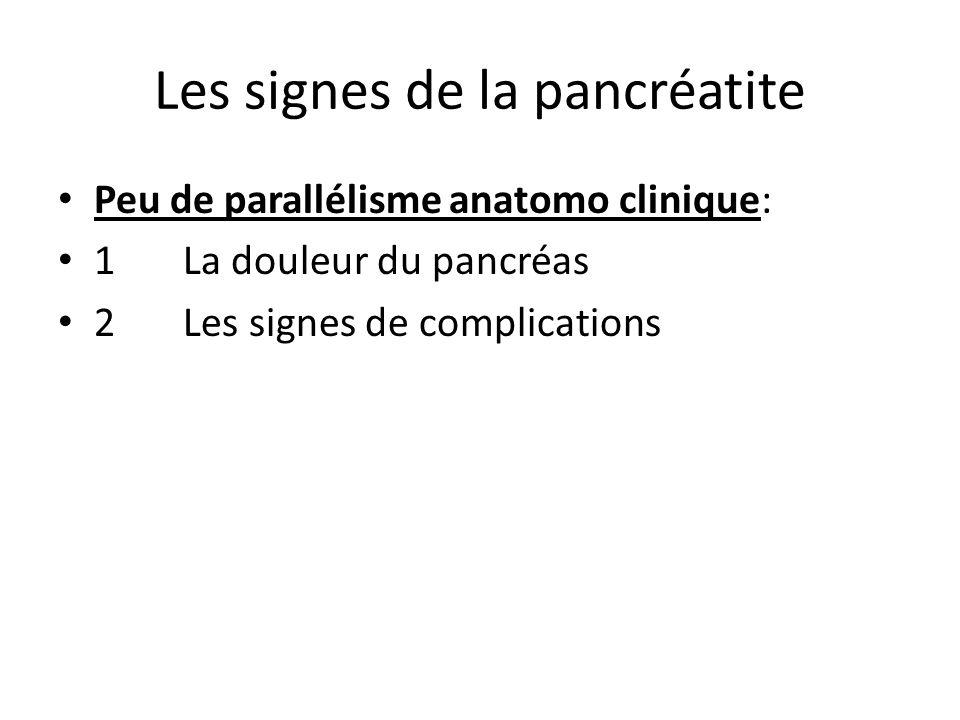 Les signes de la pancréatite Peu de parallélisme anatomo clinique: 1 La douleur du pancréas 2 Les signes de complications