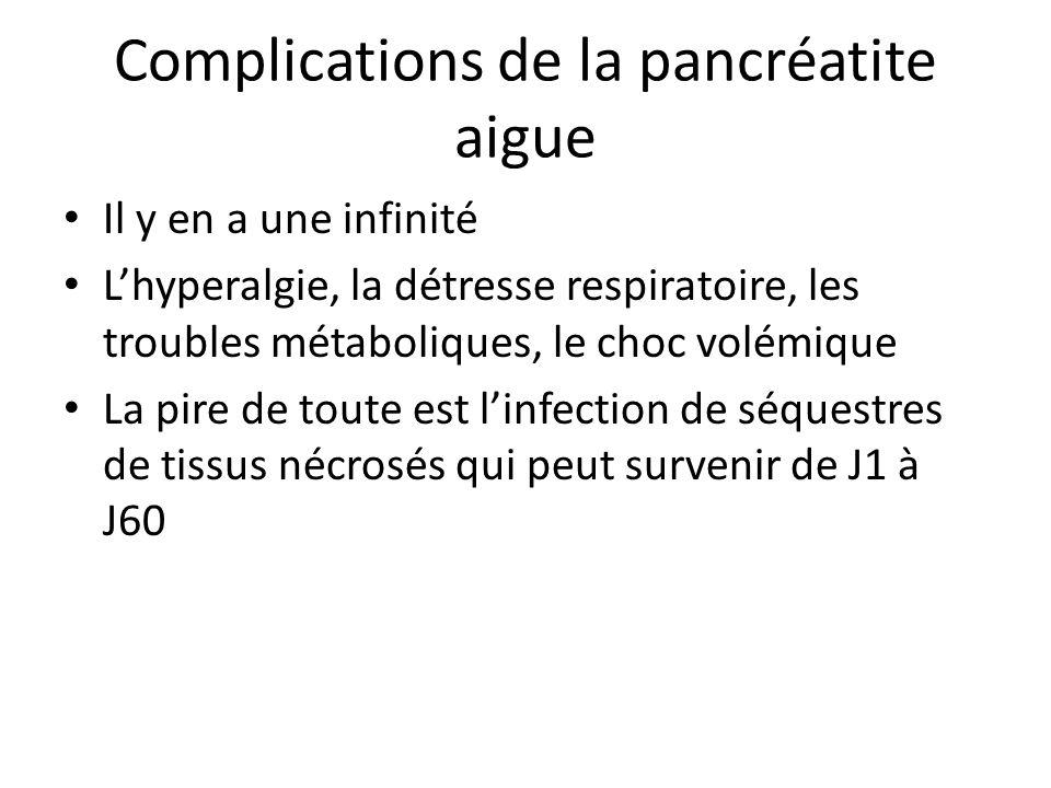 Complications de la pancréatite aigue Il y en a une infinité L'hyperalgie, la détresse respiratoire, les troubles métaboliques, le choc volémique La p