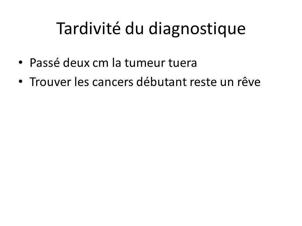 Tardivité du diagnostique Passé deux cm la tumeur tuera Trouver les cancers débutant reste un rêve