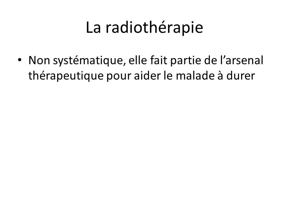 La radiothérapie Non systématique, elle fait partie de l'arsenal thérapeutique pour aider le malade à durer