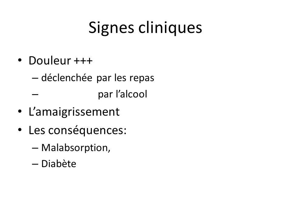 Signes cliniques Douleur +++ – déclenchée par les repas – par l'alcool L'amaigrissement Les conséquences: – Malabsorption, – Diabète