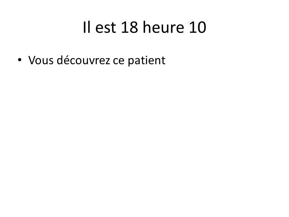 Il est 18 heure 10 Vous découvrez ce patient
