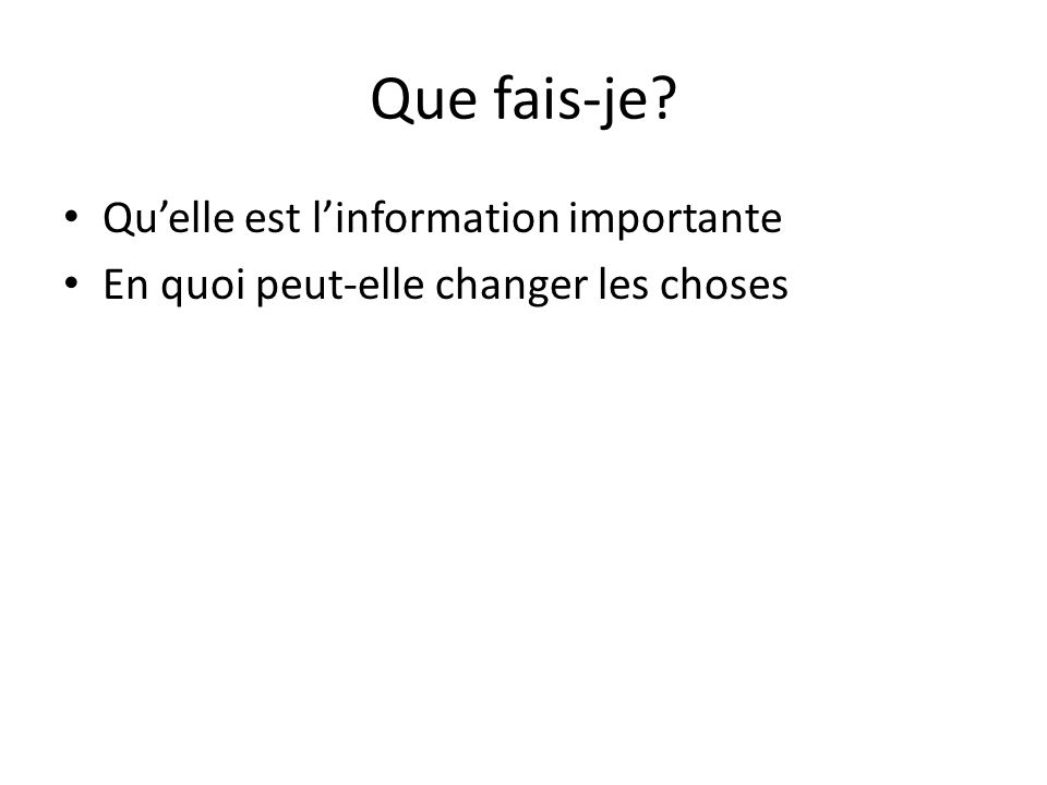 Que fais-je? Qu'elle est l'information importante En quoi peut-elle changer les choses
