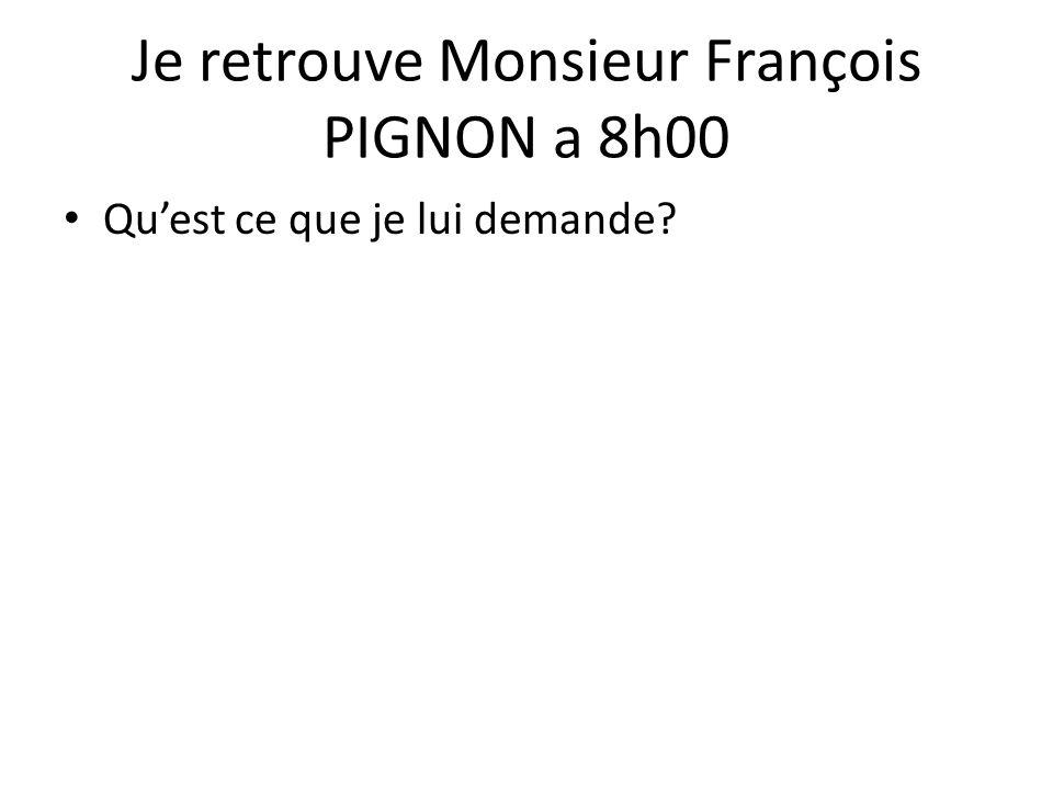 Je retrouve Monsieur François PIGNON a 8h00 Qu'est ce que je lui demande?