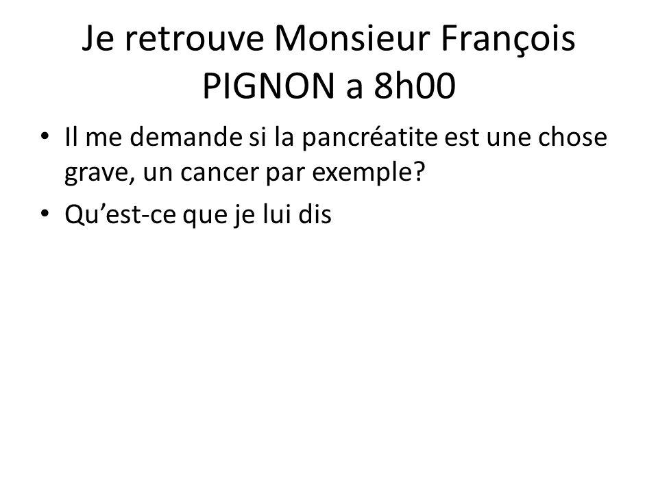Je retrouve Monsieur François PIGNON a 8h00 Il me demande si la pancréatite est une chose grave, un cancer par exemple? Qu'est-ce que je lui dis