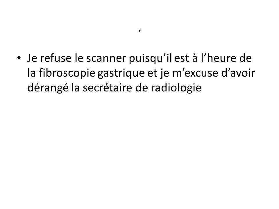 . Je refuse le scanner puisqu'il est à l'heure de la fibroscopie gastrique et je m'excuse d'avoir dérangé la secrétaire de radiologie