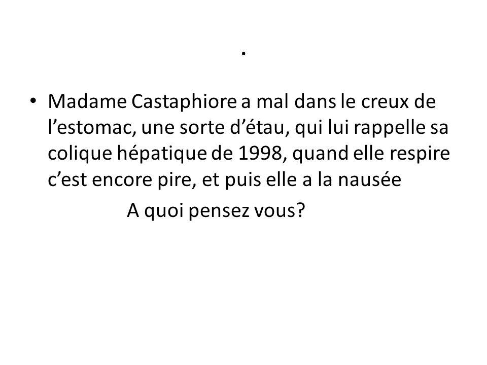 . Madame Castaphiore a mal dans le creux de l'estomac, une sorte d'étau, qui lui rappelle sa colique hépatique de 1998, quand elle respire c'est encor