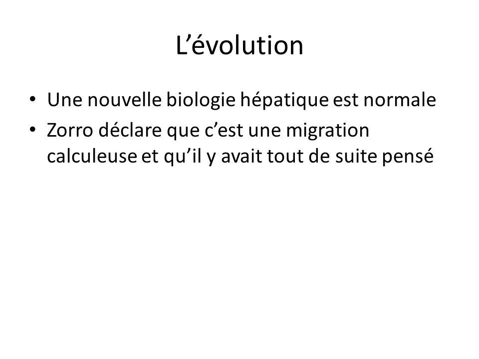 L'évolution Une nouvelle biologie hépatique est normale Zorro déclare que c'est une migration calculeuse et qu'il y avait tout de suite pensé