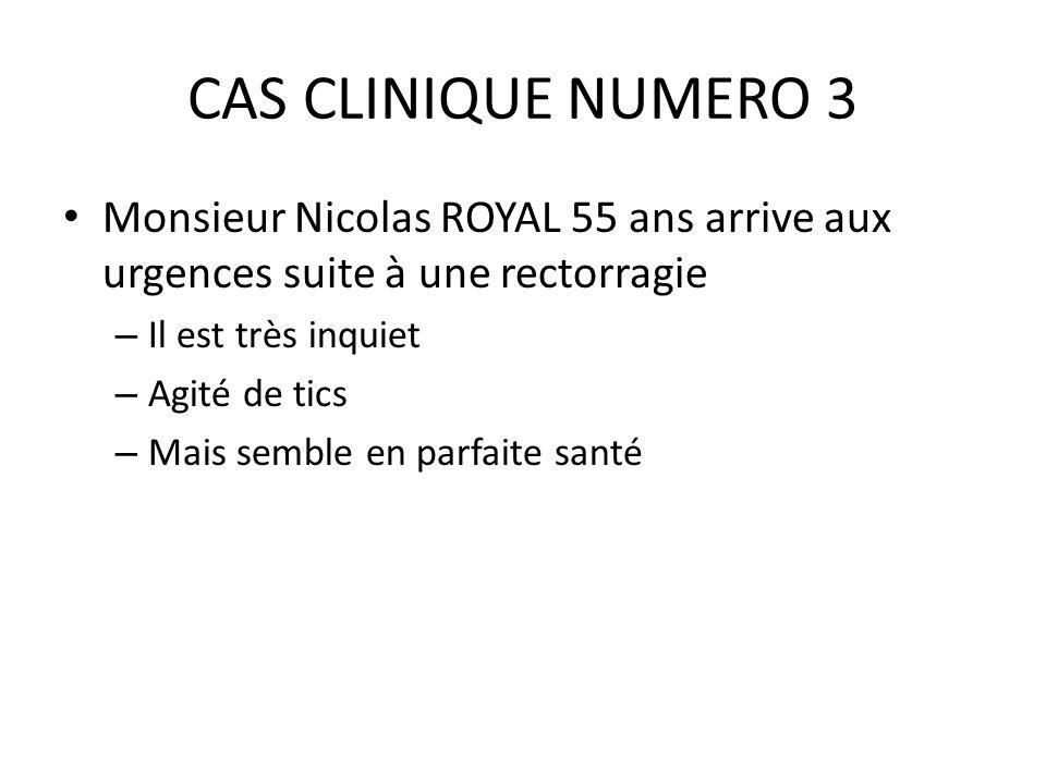CAS CLINIQUE NUMERO 3 Monsieur Nicolas ROYAL 55 ans arrive aux urgences suite à une rectorragie – Il est très inquiet – Agité de tics – Mais semble en